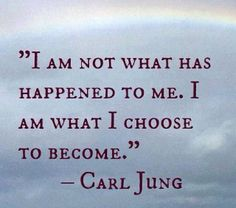 Carl Jung >> I am not what has happened to me. I am what I choose to become.