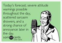 Today's forecast; severe attitude warnings possible throughout the day, scattered sarcasm showers, and a strong chance of annoyance later in the day.