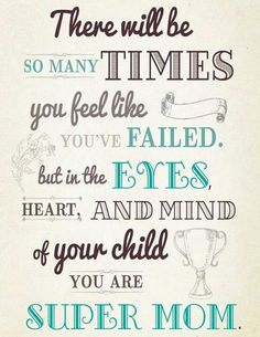 There will be so many times you feel like you failed, but in the eyes, hears, and mind of your child you are super mom.
