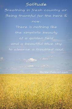 Solitude - inspirational photo and quote So True!!! Being in the moment out in the country refreshes the soul.