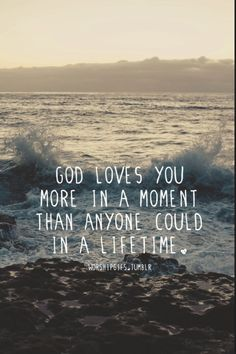 God loves you more in a moment than anyone could in a lifetime ♥
