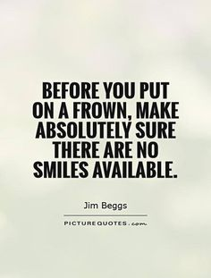 """Before you put on a frown, make absolutely sure there are no smiles available."" - Jim Beggs"