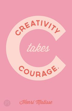 Creativity takes courage - Henri Matisse