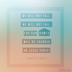 """We will not fall, we will not fail; for our homes will be founded on Jesus Christ."" #ElderHales #LDSConf"