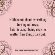 Faith is not about everything turning out okay. Faith is about being okay no mat. - Words to live by - Quotes Great Quotes, Quotes To Live By, Inspirational Quotes, Not Okay Quotes, Super Quotes, Bible Quotes, Me Quotes, Keep The Faith Quotes, Quotes About Faith