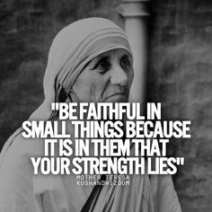 """""""Be Faithful In The Small Things Because It Is In Them that Your Strength Lies"""" ~ Mother Teresa"""