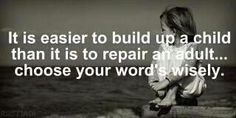 It is easier to build up a child than it is to repair an adult... choose your words wisely!