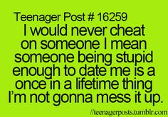 This is really funny and true, but, there is absolutely no punctuation whatsoever. I must fix it: I would never cheat on someone. I mean, someone being stupid enough to date me is a once in a lifetime thing. I'm not gonna mess it up.