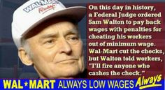 "On this day in history, a Federal Judge ordered Sam Walton to pay back wages with penalties for cheating his workers out of minimum wage. Walmart cut the checks, but Walton told workers, ""I'll fire anyone who cashes the check."" BOYCOTT THIS STINKING COMPANY !!!!!!"