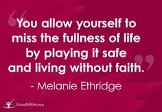 You allow yourself to miss the fullness of life by playing it safe and living without faith. - Melanie Ethridge  Invest in your growth wisely · GrowthAdvance.com