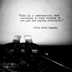 time is a conversation that continues to move whether or not you are paying attention.