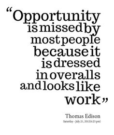 """""""Opportunity is missed by most people because it is dressed in overalls and looks like work"""""""