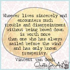 Tammy Tutterow Quotes for Art | Whoever lives sincerely and encounters much trouble and disappointment without being bowed down is worth more than one who has always sailed before the wind and has only known prosperity.  Vincent van Gogh