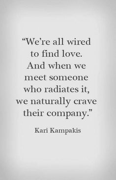 """""""We're all wired to find love. And when we meet someone who radiates it, we naturally crave their company."""" - Kari Kampakis #love #quotes"""