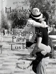"""""""Hay algo en la vida que es indispensable para mí... Tus besos"""" #love #amor #frasesDeAmor http://www.unpedacitodecielo.com/frases-de-amor/"""