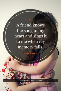 A friend knows the song in my heart and sings it to me when my memory fails.