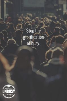 Stop the glorification of busy. *Love this quote and this Becoming UnBusy website.