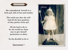 She remembered herself as a little girl, full of fun and wonder. The truth was that she still had all the best qualities of that perfect little girl. All she had to do to let the world see them was to give herself permission to shine. So she decided to do it. - Queenisms™
