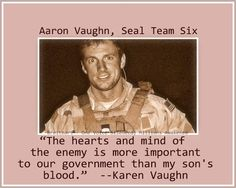 "WHEN YOU HIDE THE TRUTH YOU BECOME A PART OF THE LIE:  Aaron Vaughn, member of Seal Team Six, is dead because of our own government.  Our government was more worried about capturing ""the hearts and minds"" of the Muslims, than they were about saving American lives."