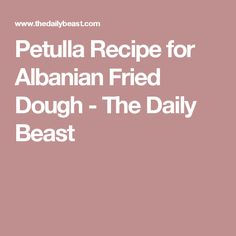 Petulla Recipe for Albanian Fried Dough - The Daily Beast
