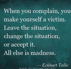 When you complain, you make yourself a victim. Leave the situation, change the situation, or accept it. Eckhart Tolle.