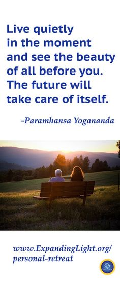 """Yogananda quote: """"Live quietly in the moment and see the beauty of all before you. The future will take care of itself."""" Yogananda-based programs at www.expandinglight.org"""