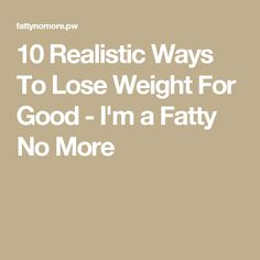 10 Realistic Ways To Lose Weight For Good - I'm a Fatty No More