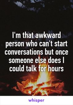 I'm that awkward person who can't start conversations but once someone else does I could talk for hours