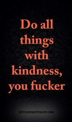 Do all things with kindness, you fucker