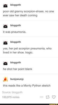 Poor old granny scorpion-shoes. no one ever saw her death coming it was pneumonia. yes, her pet scorpion pneumonia, who lived in her shoe. he shot her point blank this reads like a Monty Python sketch - iFunny :) Mbti, Dankest Memes, Funny Memes, 9gag Funny, Haha, Monty Python, Funny Tumblr Posts, Text Posts, Ron Swanson