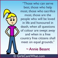 """Those who can serve best, those who can help most, those who sacrifice the most, those are the people who will be loved in life and honoured in death, when all questions of colour are swept away and when in a free country free citizens shall meet on equal grounds."" Annie Besant http://www.girlscantwhat.com/"