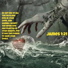 James 1:21 So get rid of all the filth and evil in your lives, and humbly accept the word God has planted in your hearts, for it has the power to save your souls.