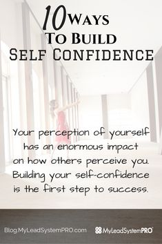 10 Ways To Build Self Confidence - My perception of myself impacts how others see me... Building my self confidence is the FIRST STEP to SUCCESS!
