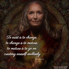 """""""To exist is to change, to change is to mature, to mature is to go on creating oneself endlessly."""" - Anonymous"""
