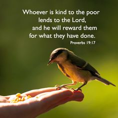 Whoever is generous to the poor lends to the LORD, and he will repay him for his deed. Proverbs 19:17