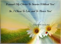It wasn't my choice to survive without you. So, I chose to live and to honor you. My Beautiful Daughter, Love Mom, The Way I Feel, How I Feel, Missing My Son, Child Loss, Never Alone, Healing Hands, I Miss Her