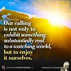 Our calling is not only to exhibit something substantially real to a watching world, but to enjoy it ourselves. -- Francis Schaeffer Quote | United in Christ Jesus