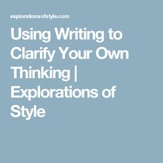 1. Using Writing to Clarify Your Own Thinking | Explorations of Style