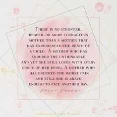 There is no stronger, braver, or more courageous mother than a bereaved mother.