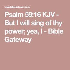 Psalm 59:16 KJV - But I will sing of thy power; yea, I - Bible Gateway
