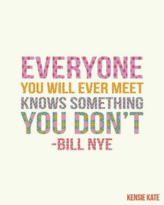 Everyone you will ever meet knows something you don't. -Bill Nye Quote #quotes