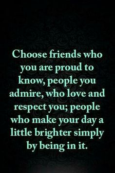 ~Choose friends who are proud to know, people you admire, who love and respect you; people who make your day a little brighter simply by being in it~