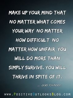 You Are Stronger Than Your Problems  Make up your mind that no matter what comes your way, no matter how difficult, no matter how unfair, you will do more than simply survive.  You will thrive in spite of it.  - Joel Osteen