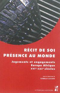 Récit de soi, présence au monde : jugements et engagements : Europe-Afrique, XVIe-XXIe siècles