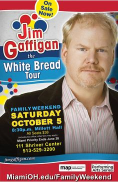 Jim Gaffigan Miami Family Weekend Oct. 5 | 8:30 p.m. | Millett Hall On Sale Now! Call 513-529-3200, or go to the Box Office, 111 Shriver Center Known for his thoughts about Hot Pockets, bacon and the funny parts of parenting, Jim Gaffigan is hilarious and one of the hottest comedians performing today.