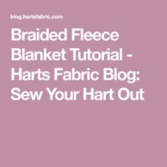 Braided Fleece Blanket Tutorial - Harts Fabric Blog: Sew Your Hart Out
