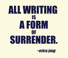 """All writing is a form of surrender."" ~ Erica Jong"