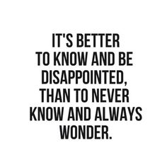 It's better to know and be disappointed, than to never know and to always wonder - Absolutely!