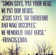 Simon says, 'Pat your head,' we pat our heads. Jesus says, 'Go therefore and make disciples' we memorize that verse. - Francis Chan