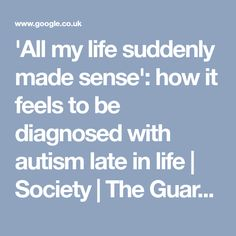 'All my life suddenly made sense': how it feels to be diagnosed with autism late in life Aspergers, Asd, Autism Diagnosis, Sensory Processing Disorder, Autism Spectrum, Suddenly, The Guardian, Disorders, Feels
